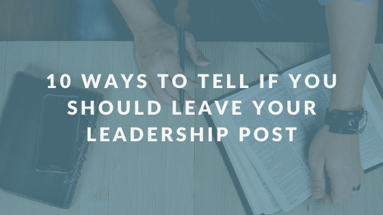 10 Ways to Tell If You Should Leave Your Leadership Post