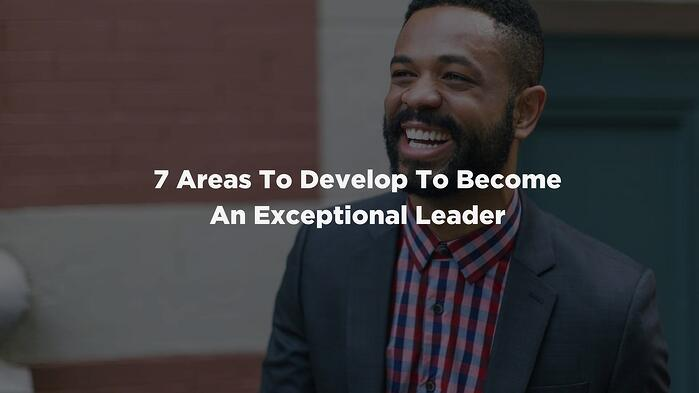 7 Areas To Develop To Become An Exceptional Leader