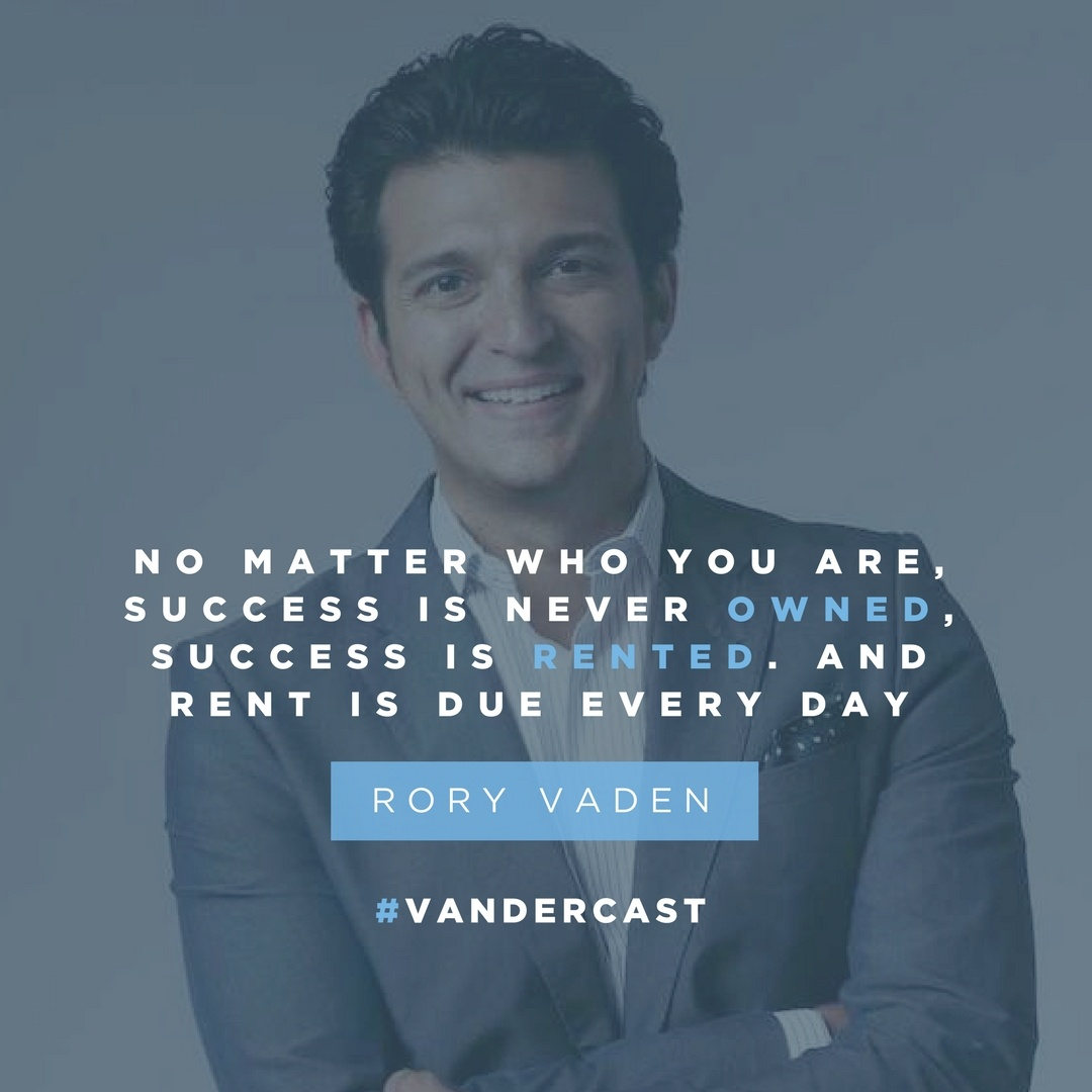 Rory Vaden: No matter who you are, success is never owned, success is rented. And rent is due every day.