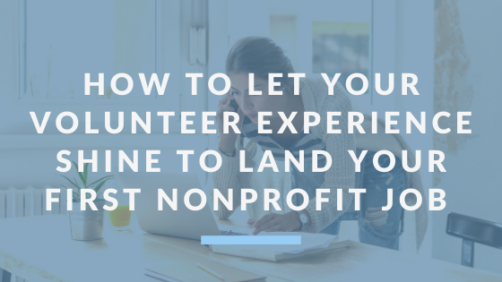 How To Let Your Volunteer Experience Shine To Land Your First Nonprofit Job