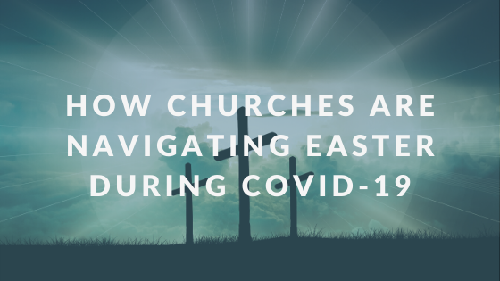 How Churches Are Navigating Easter During COVID-19